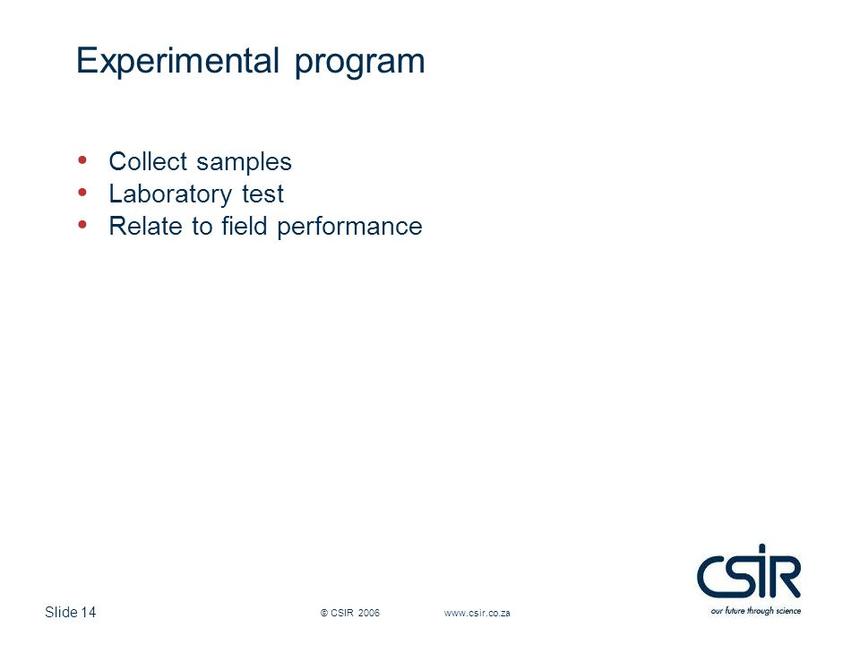 Slide 14 © CSIR 2006 www.csir.co.za Experimental program Collect samples Laboratory test Relate to field performance
