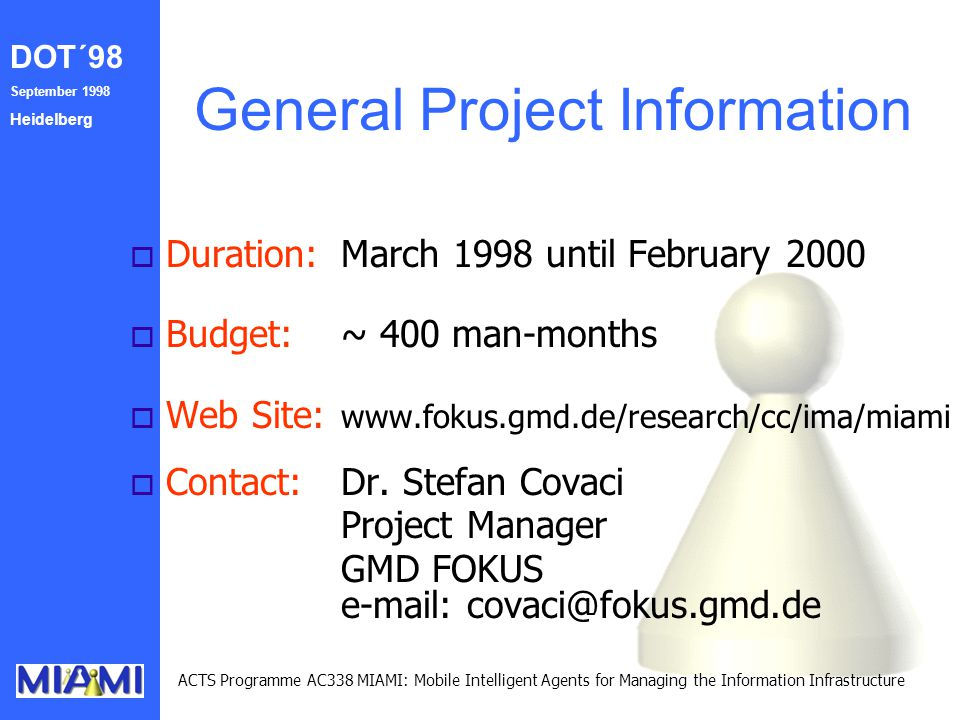 DOT´98 September 1998 Heidelberg ACTS Programme AC338 MIAMI: Mobile Intelligent Agents for Managing the Information Infrastructure General Project Information o Duration:March 1998 until February 2000 o Budget: ~ 400 man-months o Web Site: www.fokus.gmd.de/research/cc/ima/miami o Contact:Dr.