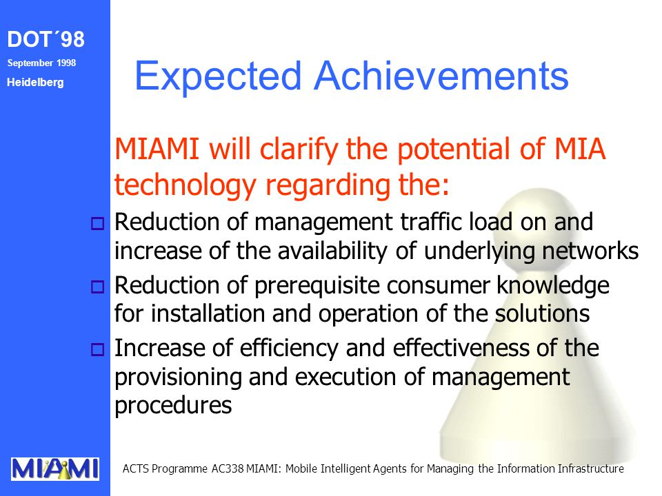 DOT´98 September 1998 Heidelberg ACTS Programme AC338 MIAMI: Mobile Intelligent Agents for Managing the Information Infrastructure Expected Achievements MIAMI will clarify the potential of MIA technology regarding the: o Reduction of management traffic load on and increase of the availability of underlying networks o Reduction of prerequisite consumer knowledge for installation and operation of the solutions o Increase of efficiency and effectiveness of the provisioning and execution of management procedures