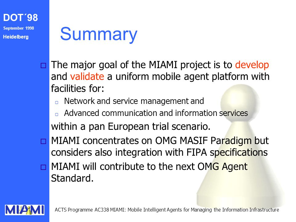 DOT´98 September 1998 Heidelberg ACTS Programme AC338 MIAMI: Mobile Intelligent Agents for Managing the Information Infrastructure Summary o The major goal of the MIAMI project is to develop and validate a uniform mobile agent platform with facilities for: o Network and service management and o Advanced communication and information services within a pan European trial scenario.