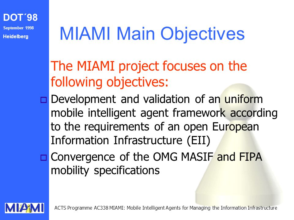 DOT´98 September 1998 Heidelberg ACTS Programme AC338 MIAMI: Mobile Intelligent Agents for Managing the Information Infrastructure MIAMI Main Objectiv