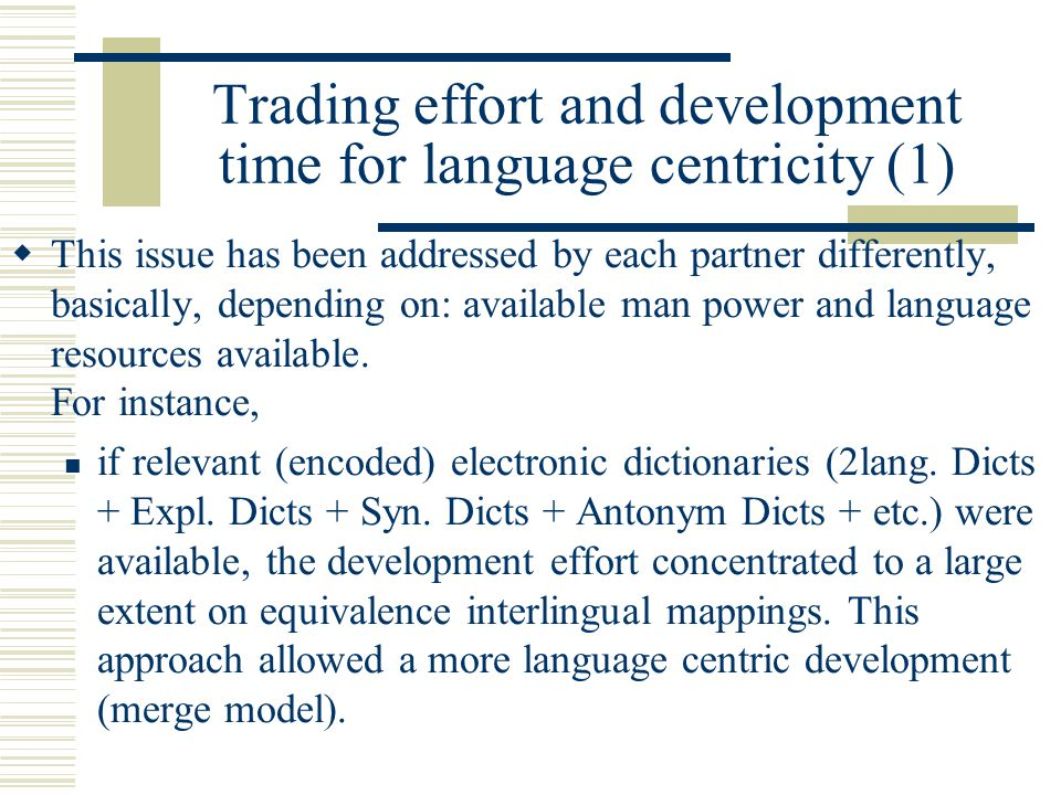 Trading effort and development time for language centricity (1)  This issue has been addressed by each partner differently, basically, depending on: available man power and language resources available.