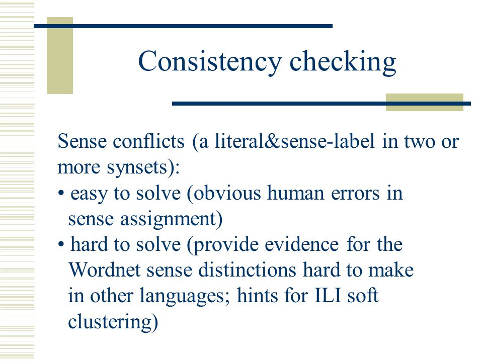 Sense conflicts (a literal&sense-label in two or more synsets): easy to solve (obvious human errors in sense assignment) hard to solve (provide evidence for the Wordnet sense distinctions hard to make in other languages; hints for ILI soft clustering) Consistency checking