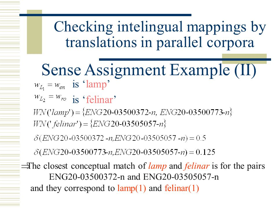Checking intelingual mappings by translations in parallel corpora Sense Assignment Example (II) is 'lamp' is 'felinar'  The closest conceptual match of lamp and felinar is for the pairs ENG20-03500372-n and ENG20-03505057-n and they correspond to lamp(1) and felinar(1)