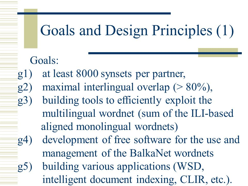 Goals and Design Principles (1) Goals: g1)at least 8000 synsets per partner, g2)maximal interlingual overlap (> 80%), g3)building tools to efficiently exploit the multilingual wordnet (sum of the ILI-based aligned monolingual wordnets) g4)development of free software for the use and management of the BalkaNet wordnets g5)building various applications (WSD, intelligent document indexing, CLIR, etc.).