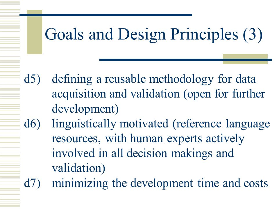 Goals and Design Principles (3) d5)defining a reusable methodology for data acquisition and validation (open for further development) d6)linguistically motivated (reference language resources, with human experts actively involved in all decision makings and validation) d7)minimizing the development time and costs
