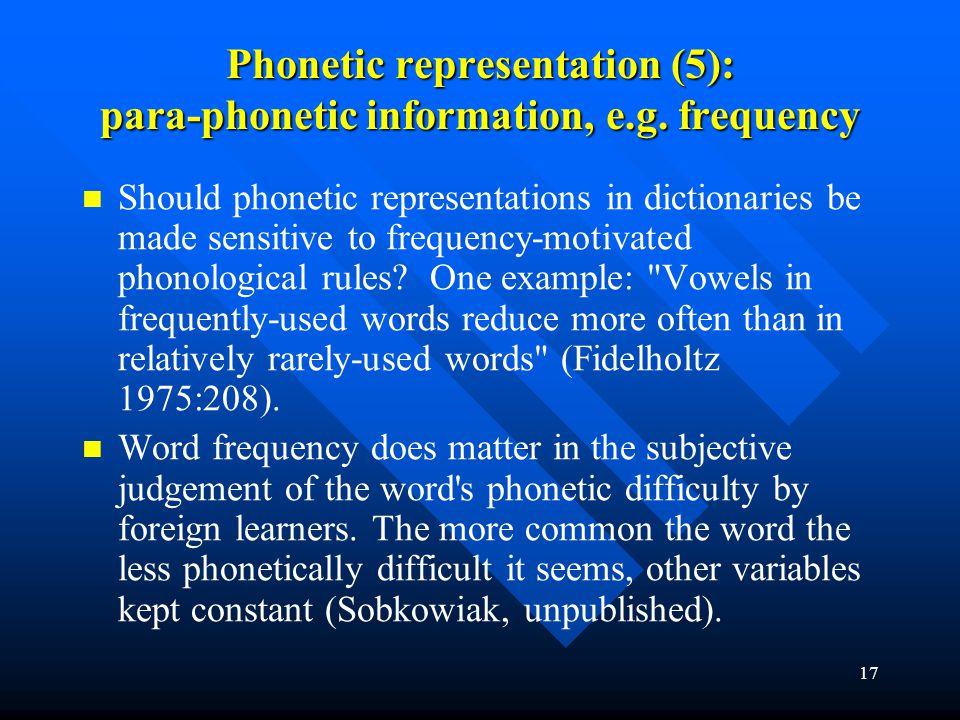 17 Phonetic representation (5): para-phonetic information, e.g. frequency Should phonetic representations in dictionaries be made sensitive to frequen