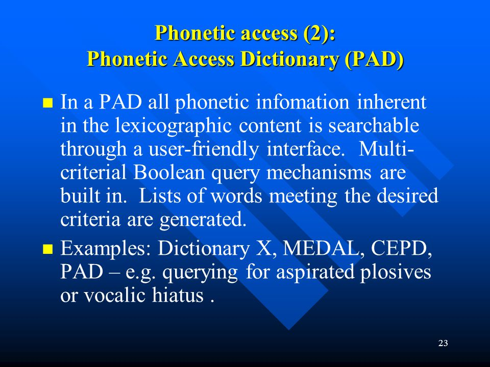 23 Phonetic access (2): Phonetic Access Dictionary (PAD) In a PAD all phonetic infomation inherent in the lexicographic content is searchable through