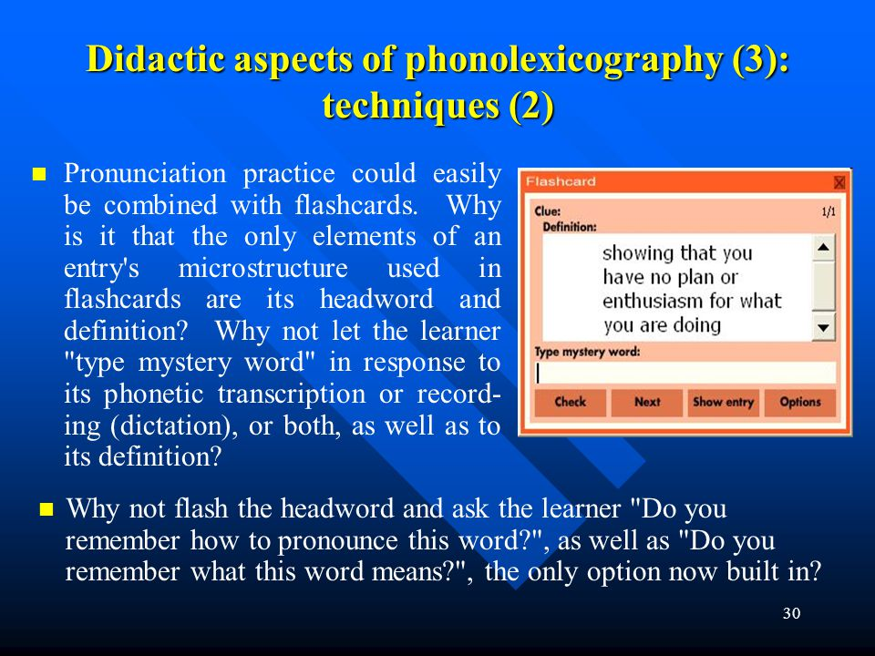 30 Didactic aspects of phonolexicography (3): techniques (2) Pronunciation practice could easily be combined with flashcards. Why is it that the only