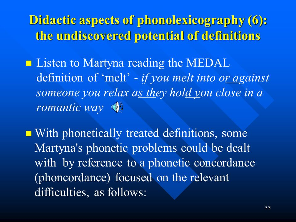 33 Didactic aspects of phonolexicography (6): the undiscovered potential of definitions Listen to Martyna reading the MEDAL definition of 'melt' - if
