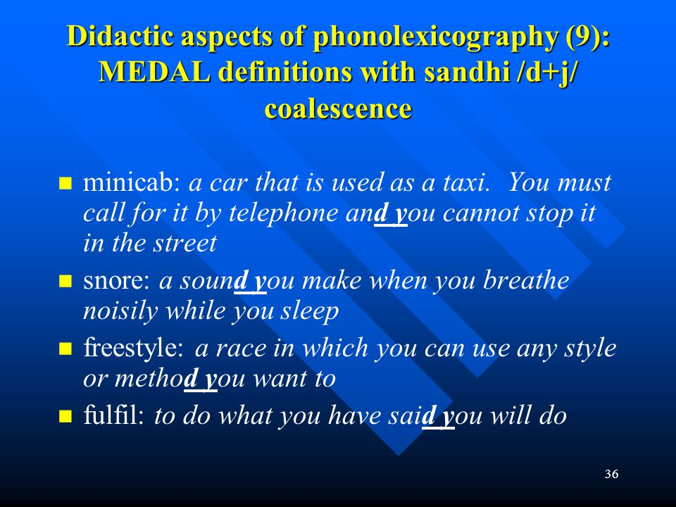 36 Didactic aspects of phonolexicography (9): MEDAL definitions with sandhi /d+j/ coalescence minicab: a car that is used as a taxi. You must call for