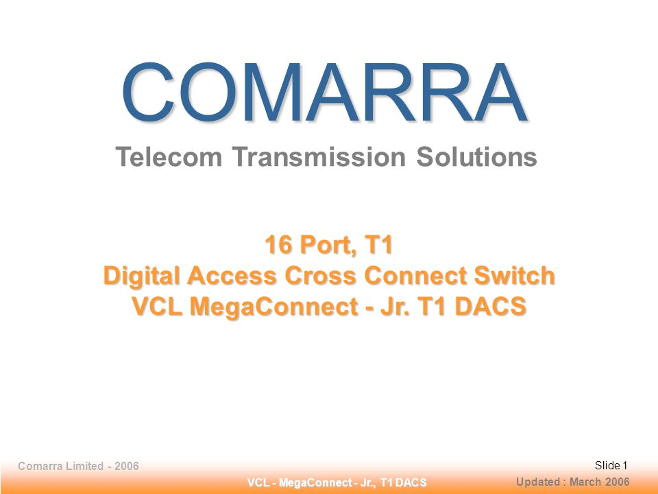 Slide 1 Comarra Limited - 2006Slide 1 VCL - MegaConnect - Jr., T1 DACS Slide 1Comarra Limited - 2006Slide 1 COMARRA Telecom Transmission Solutions 16 Port, T1 Digital Access Cross Connect Switch VCL MegaConnect - Jr.