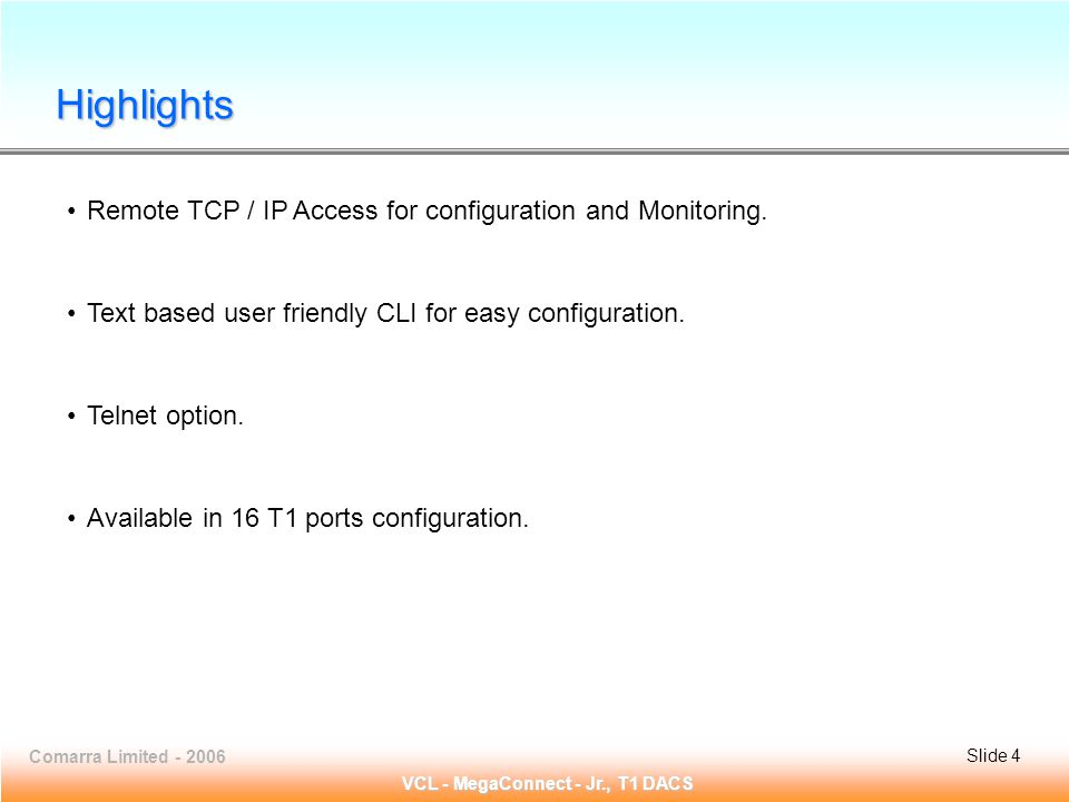 Slide 4 Comarra Limited - 2006Slide 4 VCL - MegaConnect - Jr., T1 DACS Remote TCP / IP Access for configuration and Monitoring.