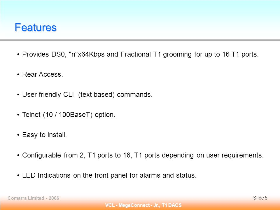 Slide 5 Comarra Limited - 2006Slide 5 VCL - MegaConnect - Jr., T1 DACS Provides DS0, n x64Kbps and Fractional T1 grooming for up to 16 T1 ports.
