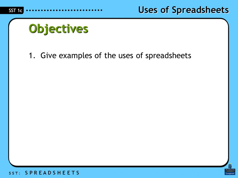 Uses of Spreadsheets S S T : S P R E A D S H E E T S SST 1c Objectives 1.Give examples of the uses of spreadsheets