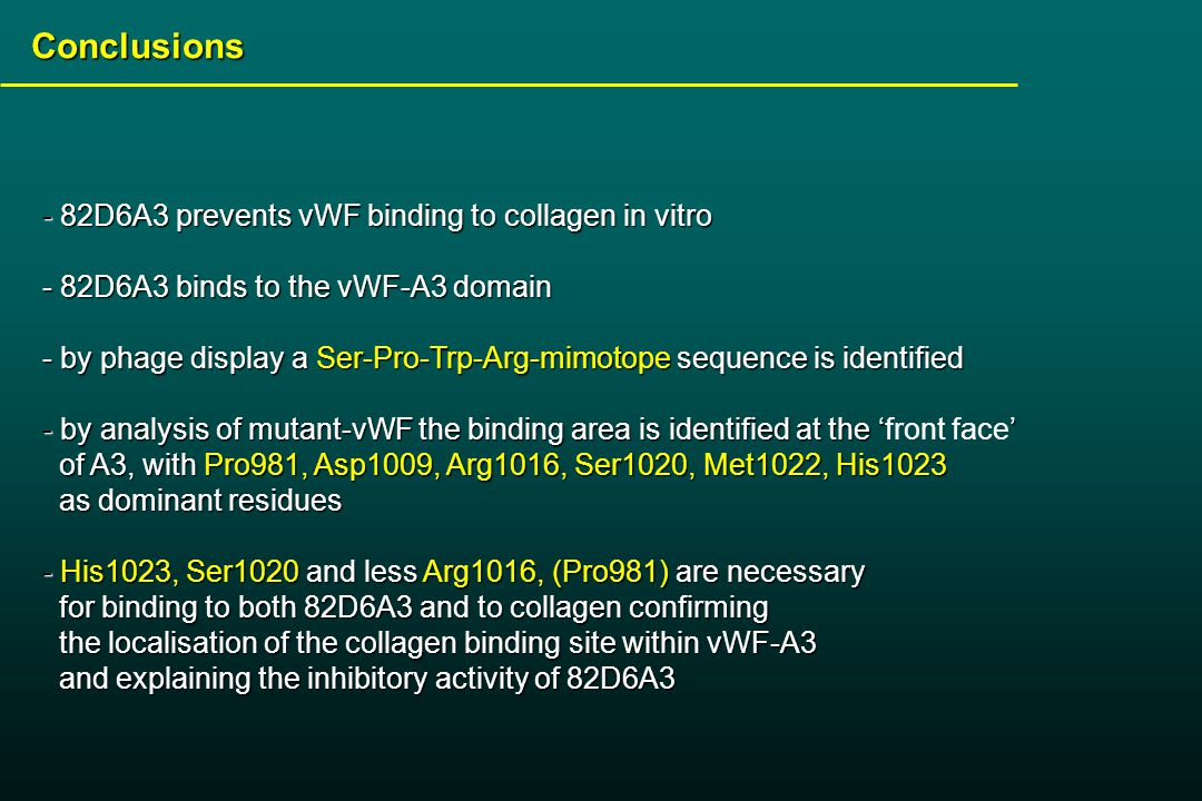 Conclusions - 82D6A3 prevents vWF binding to collagen in vitro - 82D6A3 binds to the vWF-A3 domain - by phage display a Ser-Pro-Trp-Arg-mimotope sequence is identified - by analysis of mutant-vWF the binding area is identified at the '' - by analysis of mutant-vWF the binding area is identified at the 'front face' of A3, with Pro981, Asp1009, Arg1016, Ser1020, Met1022, His1023 of A3, with Pro981, Asp1009, Arg1016, Ser1020, Met1022, His1023 as dominant residues as dominant residues - His1023, Ser1020 and less Arg1016, (Pro981) are necessary for binding to both 82D6A3 and to collagen confirming for binding to both 82D6A3 and to collagen confirming the localisation of the collagen binding site within vWF-A3 the localisation of the collagen binding site within vWF-A3 and explaining the inhibitory activity of 82D6A3 and explaining the inhibitory activity of 82D6A3
