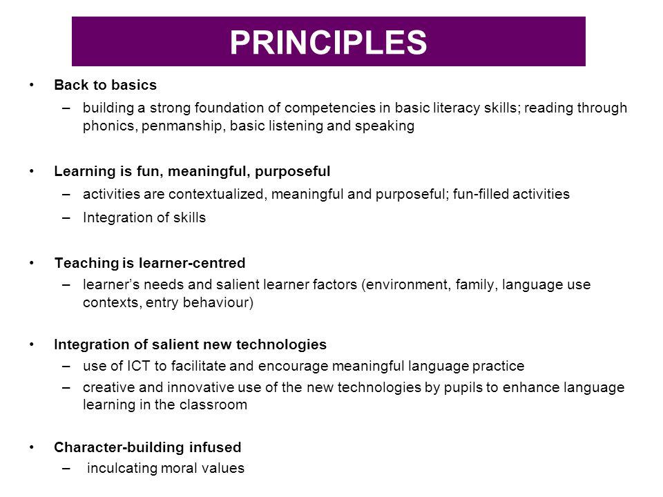 PRINCIPLES Back to basics –building a strong foundation of competencies in basic literacy skills; reading through phonics, penmanship, basic listening