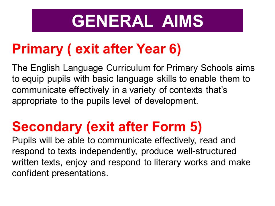 Primary ( exit after Year 6) The English Language Curriculum for Primary Schools aims to equip pupils with basic language skills to enable them to com