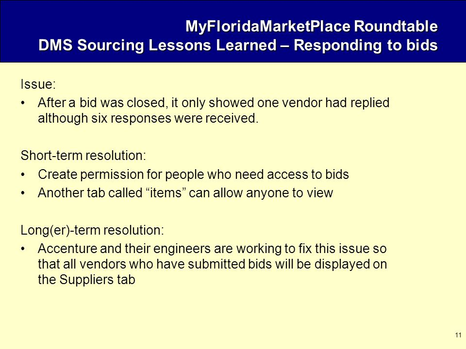 11 MyFloridaMarketPlace Roundtable DMS Sourcing Lessons Learned – Responding to bids Issue: After a bid was closed, it only showed one vendor had replied although six responses were received.