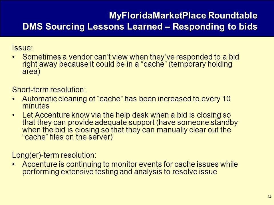 14 MyFloridaMarketPlace Roundtable DMS Sourcing Lessons Learned – Responding to bids Issue: Sometimes a vendor can't view when they've responded to a bid right away because it could be in a cache (temporary holding area) Short-term resolution: Automatic cleaning of cache has been increased to every 10 minutes Let Accenture know via the help desk when a bid is closing so that they can provide adequate support (have someone standby when the bid is closing so that they can manually clear out the cache files on the server) Long(er)-term resolution: Accenture is continuing to monitor events for cache issues while performing extensive testing and analysis to resolve issue