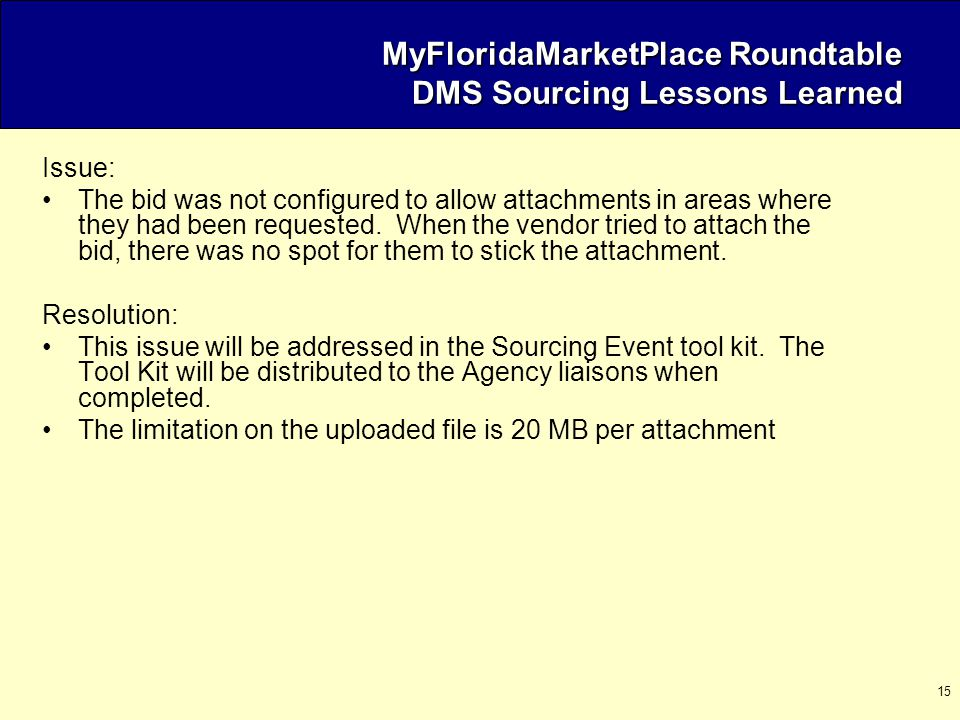 15 MyFloridaMarketPlace Roundtable DMS Sourcing Lessons Learned Issue: The bid was not configured to allow attachments in areas where they had been requested.