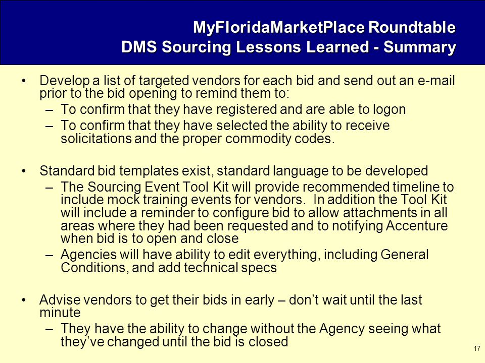 17 MyFloridaMarketPlace Roundtable DMS Sourcing Lessons Learned - Summary Develop a list of targeted vendors for each bid and send out an e-mail prior to the bid opening to remind them to: –To confirm that they have registered and are able to logon –To confirm that they have selected the ability to receive solicitations and the proper commodity codes.