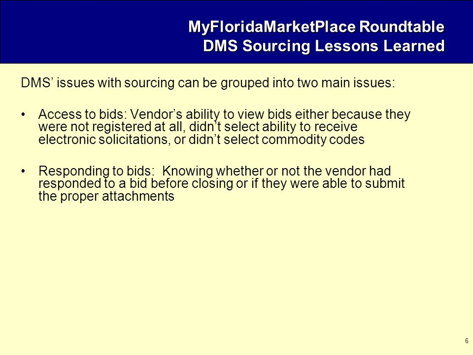 6 DMS' issues with sourcing can be grouped into two main issues: Access to bids: Vendor's ability to view bids either because they were not registered at all, didn't select ability to receive electronic solicitations, or didn't select commodity codes Responding to bids: Knowing whether or not the vendor had responded to a bid before closing or if they were able to submit the proper attachments