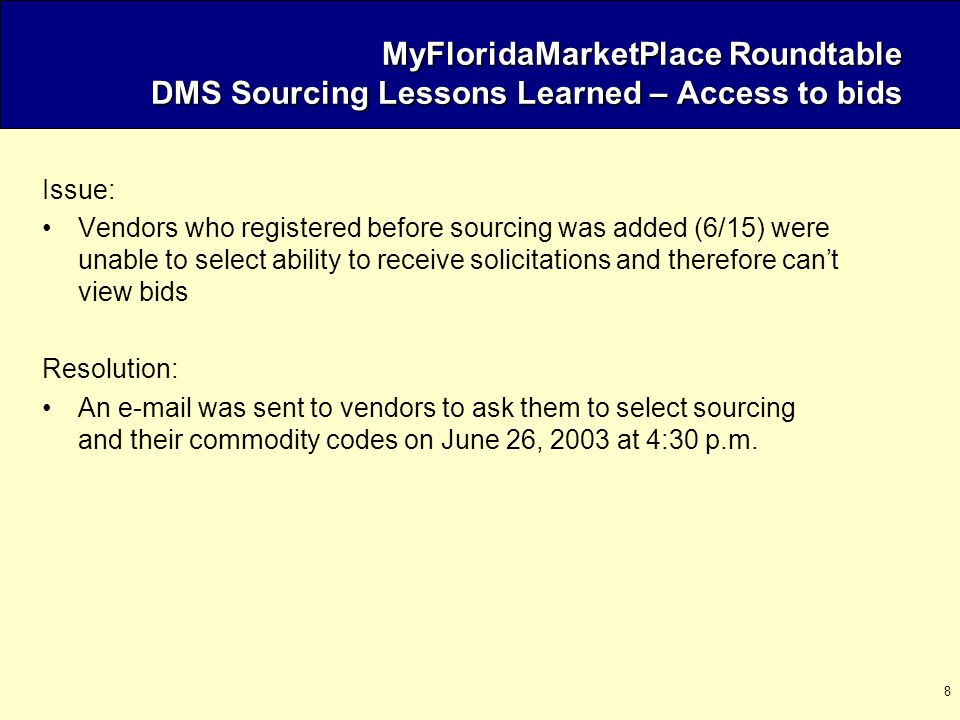 8 MyFloridaMarketPlace Roundtable DMS Sourcing Lessons Learned – Access to bids Issue: Vendors who registered before sourcing was added (6/15) were unable to select ability to receive solicitations and therefore can't view bids Resolution: An e-mail was sent to vendors to ask them to select sourcing and their commodity codes on June 26, 2003 at 4:30 p.m.