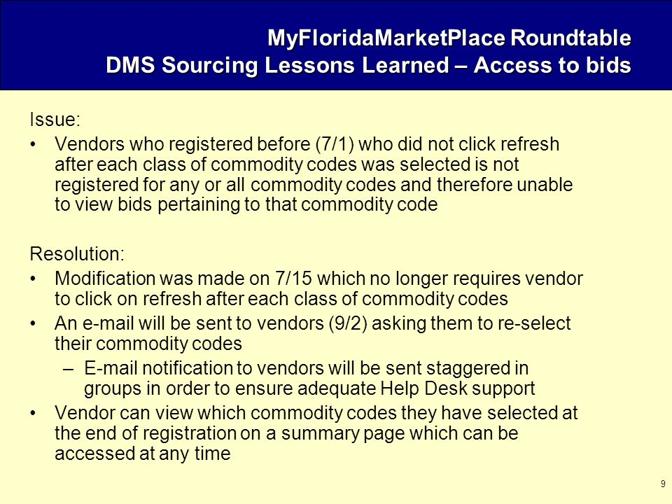 9 MyFloridaMarketPlace Roundtable DMS Sourcing Lessons Learned – Access to bids Issue: Vendors who registered before (7/1) who did not click refresh after each class of commodity codes was selected is not registered for any or all commodity codes and therefore unable to view bids pertaining to that commodity code Resolution: Modification was made on 7/15 which no longer requires vendor to click on refresh after each class of commodity codes An e-mail will be sent to vendors (9/2) asking them to re-select their commodity codes –E-mail notification to vendors will be sent staggered in groups in order to ensure adequate Help Desk support Vendor can view which commodity codes they have selected at the end of registration on a summary page which can be accessed at any time