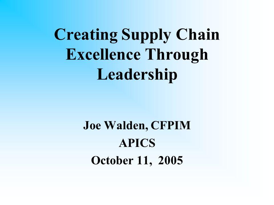 Creating Supply Chain Excellence Through Leadership Joe Walden, CFPIM APICS October 11, 2005