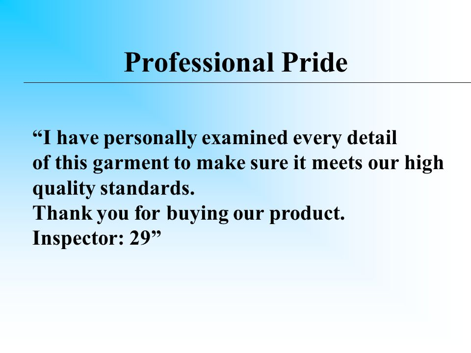 Professional Pride It is a leader's responsibility to develop personal pride in himself/herself as well as in subordinates Are you willing to put your name on the product