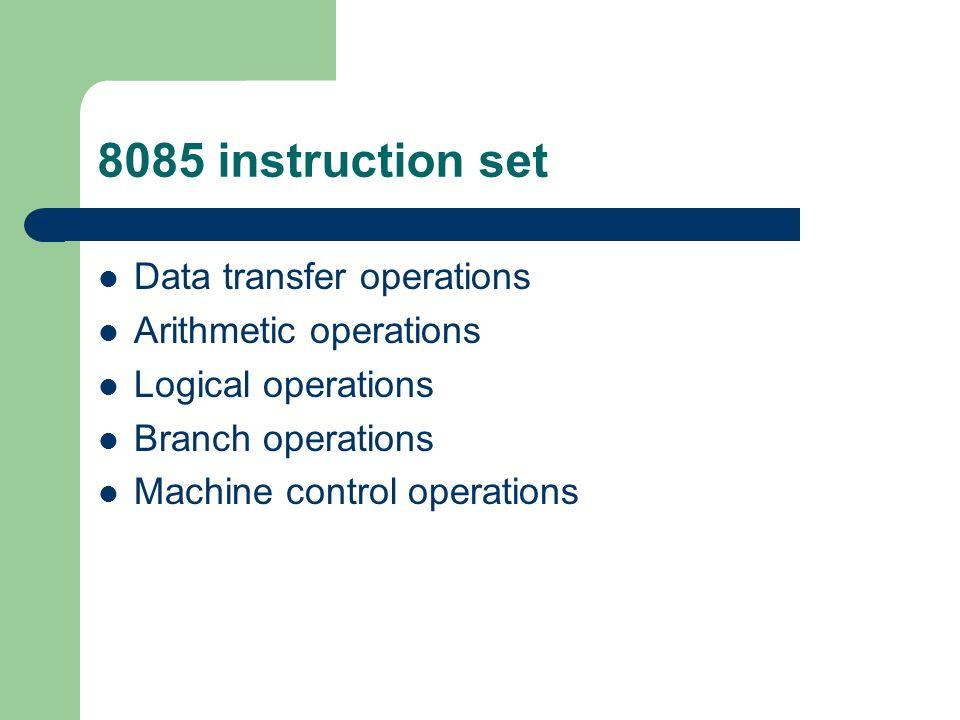 8085 instruction set Data transfer operations Arithmetic operations Logical operations Branch operations Machine control operations