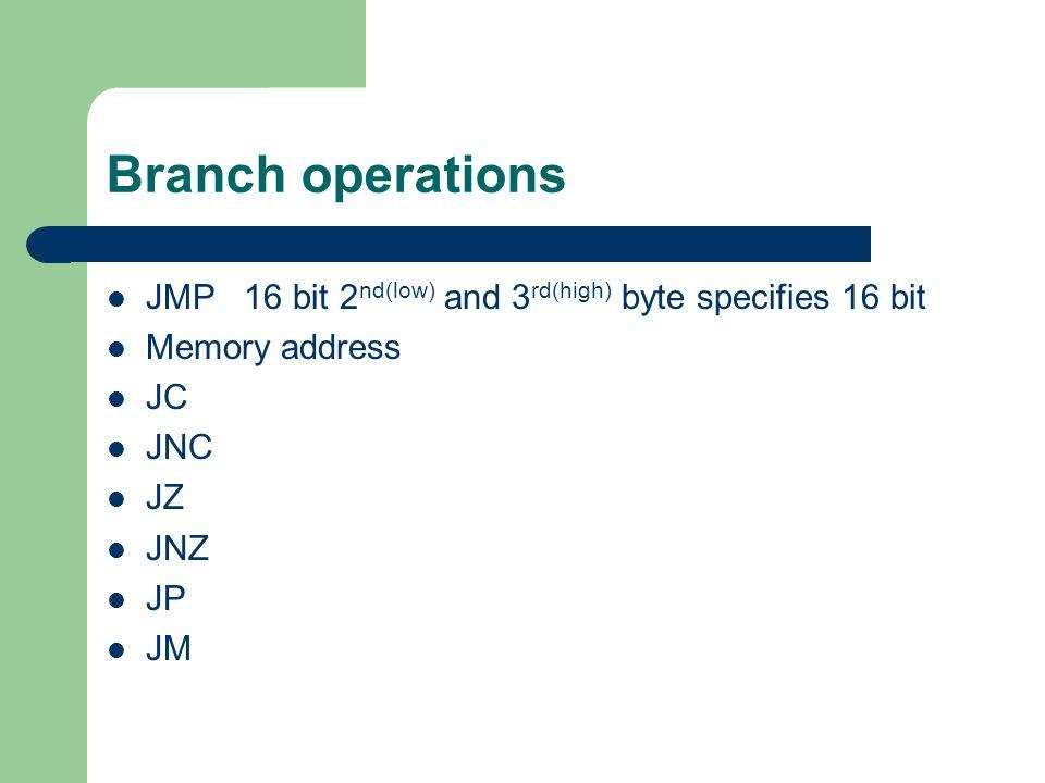 Branch operations JMP 16 bit 2 nd(low) and 3 rd(high) byte specifies 16 bit Memory address JC JNC JZ JNZ JP JM