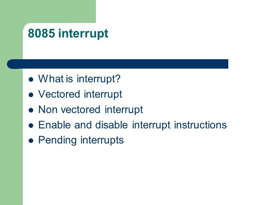 8085 interrupt What is interrupt? Vectored interrupt Non vectored interrupt Enable and disable interrupt instructions Pending interrupts