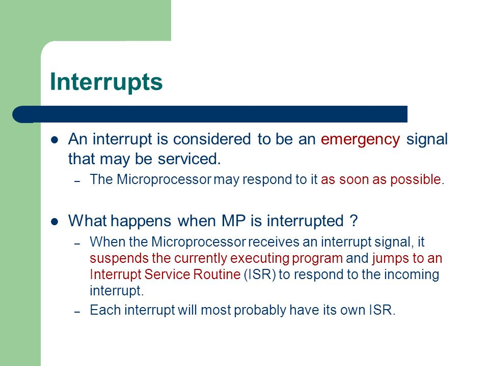Interrupts An interrupt is considered to be an emergency signal that may be serviced. – The Microprocessor may respond to it as soon as possible. What