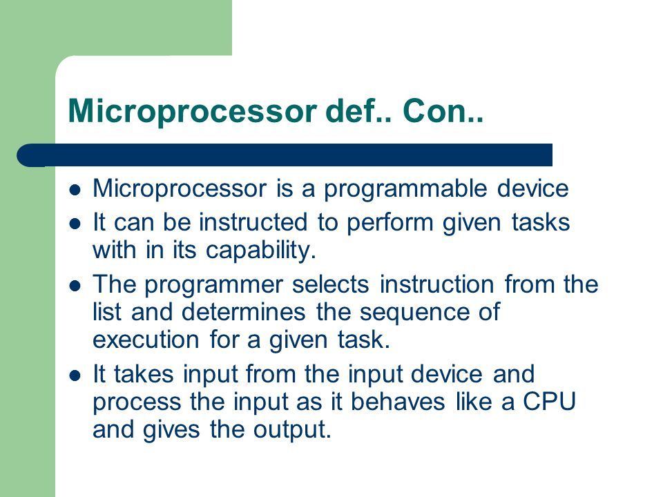 Microprocessor def.. Con.. Microprocessor is a programmable device It can be instructed to perform given tasks with in its capability. The programmer