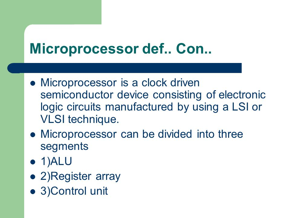 Microprocessor def.. Con.. Microprocessor is a clock driven semiconductor device consisting of electronic logic circuits manufactured by using a LSI o