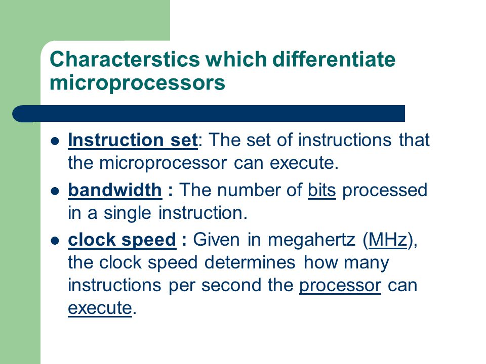 Characterstics which differentiate microprocessors Instruction set: The set of instructions that the microprocessor can execute. Instruction set bandw