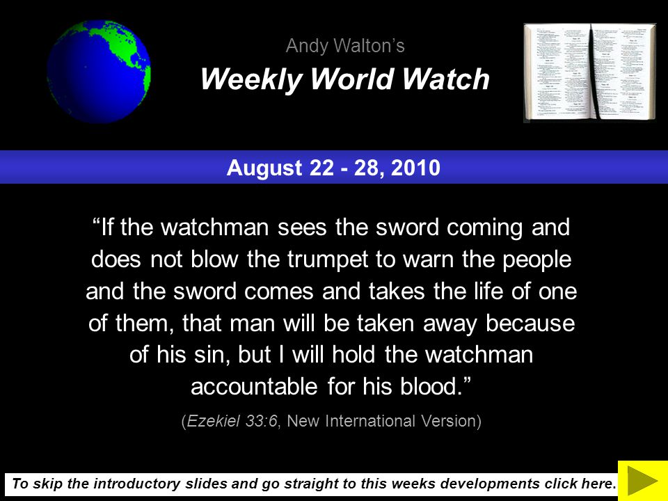 August 22 - 28, 2010 If the watchman sees the sword coming and does not blow the trumpet to warn the people and the sword comes and takes the life of one of them, that man will be taken away because of his sin, but I will hold the watchman accountable for his blood. (Ezekiel 33:6, New International Version) Weekly World Watch Andy Walton's To skip the introductory slides and go straight to this weeks developments click here.