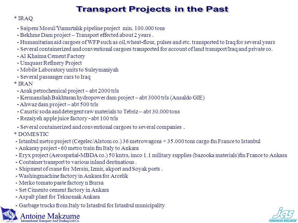 * IRAQ - Saipem Mosul/Yumurtalık pipeline project min. 100.000 tons - Bekhme Dam project – Transport effected about 2 years. - Humanitarian aid cargoe