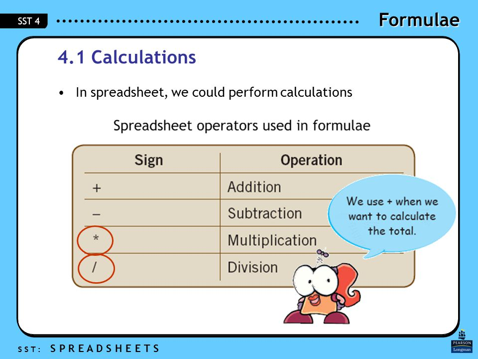 Formulae S S T : S P R E A D S H E E T S SST 4 4.1 Calculations In spreadsheet, we could perform calculations