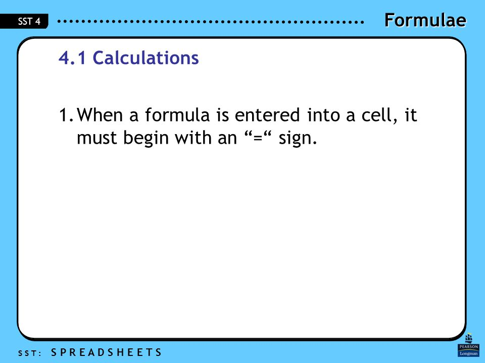 Formulae S S T : S P R E A D S H E E T S SST 4 4.1 Calculations 1.When a formula is entered into a cell, it must begin with an = sign.