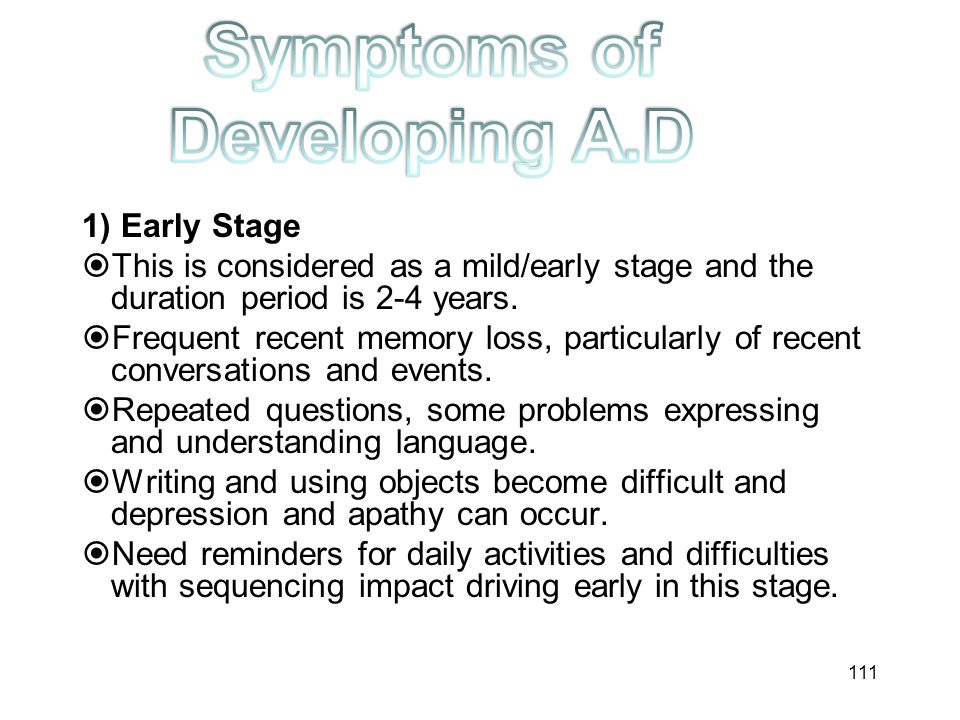 1) Early Stage  This is considered as a mild/early stage and the duration period is 2-4 years.  Frequent recent memory loss, particularly of recent