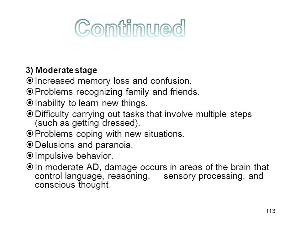 3) Moderate stage  Increased memory loss and confusion.  Problems recognizing family and friends.  Inability to learn new things.  Difficulty carr
