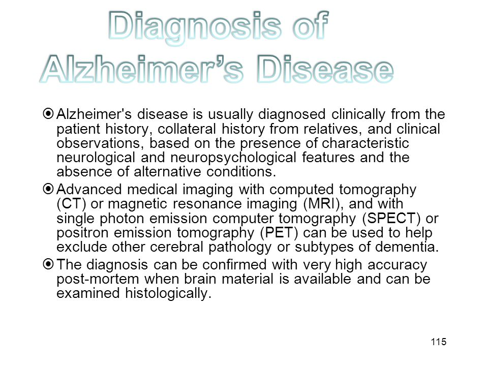  Alzheimer's disease is usually diagnosed clinically from the patient history, collateral history from relatives, and clinical observations, based on