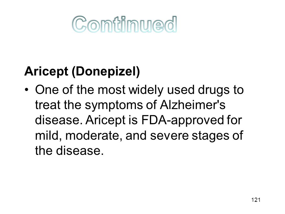 Aricept (Donepizel) One of the most widely used drugs to treat the symptoms of Alzheimer's disease. Aricept is FDA-approved for mild, moderate, and se