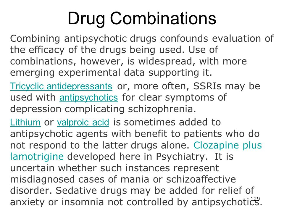 Drug Combinations Combining antipsychotic drugs confounds evaluation of the efficacy of the drugs being used. Use of combinations, however, is widespr