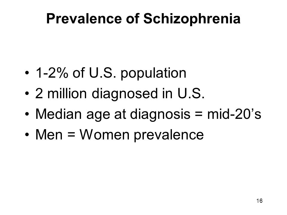 Prevalence of Schizophrenia 1-2% of U.S. population 2 million diagnosed in U.S. Median age at diagnosis = mid-20's Men = Women prevalence 16
