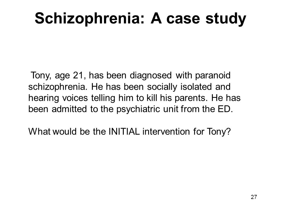 Schizophrenia: A case study Tony, age 21, has been diagnosed with paranoid schizophrenia. He has been socially isolated and hearing voices telling him