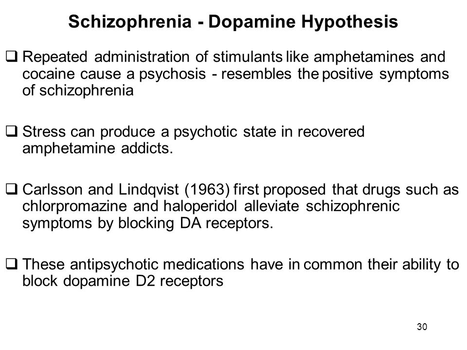 Schizophrenia - Dopamine Hypothesis  Repeated administration of stimulants like amphetamines and cocaine cause a psychosis - resembles the positive s